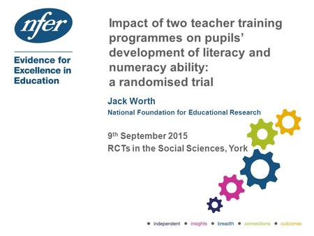 Impact of two teacher training programmes on pupils' development of literacy and numeracy ability: a randomised trial Jack Worth National Foundation for.