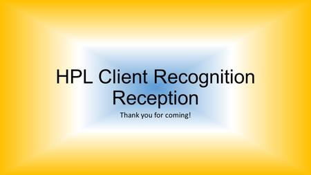 HPL Client Recognition Reception Thank you for coming!