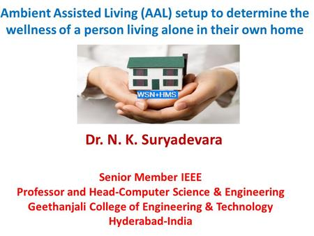 Ambient Assisted Living (AAL) setup to determine the wellness of a person living alone in their own home Dr. N. K. Suryadevara Senior Member IEEE Professor.