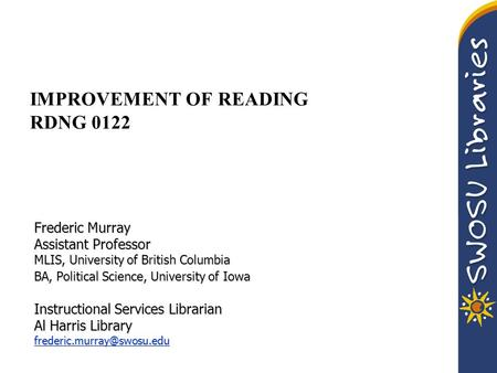 IMPROVEMENT OF READING RDNG 0122 Frederic Murray Assistant Professor MLIS, University of British Columbia BA, Political Science, University of Iowa Instructional.