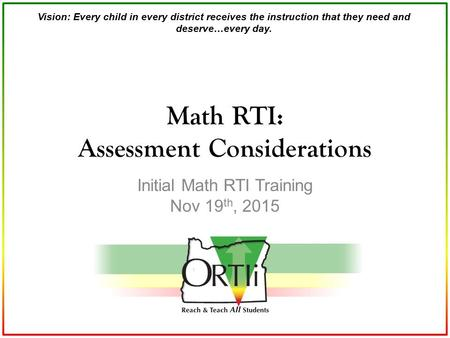 Vision: Every child in every district receives the instruction that they need and deserve…every day. Initial Math RTI Training Nov 19 th, 2015 Math RTI: