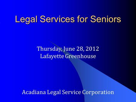 Legal Services for Seniors Acadiana Legal Service Corporation Thursday, June 28, 2012 Lafayette Greenhouse.