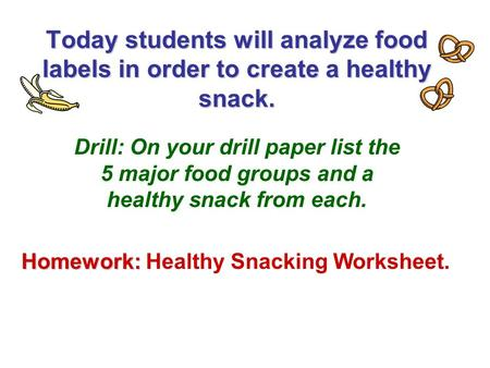 Today students will analyze food labels in order to create a healthy snack. Drill: On your drill paper list the 5 major food groups and a healthy snack.