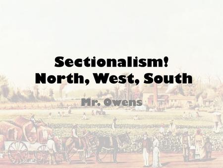 Sectionalism! North, West, South Mr. Owens. Essential Questions What were the causes and effects of the rise of the cotton industry in the South and how.