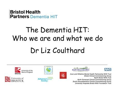 The Dementia HIT: Who we are and what we do Dr Liz Coulthard.
