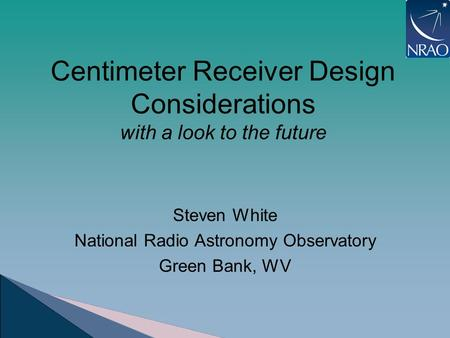 Centimeter Receiver Design Considerations with a look to the future Steven White National Radio Astronomy Observatory Green Bank, WV.