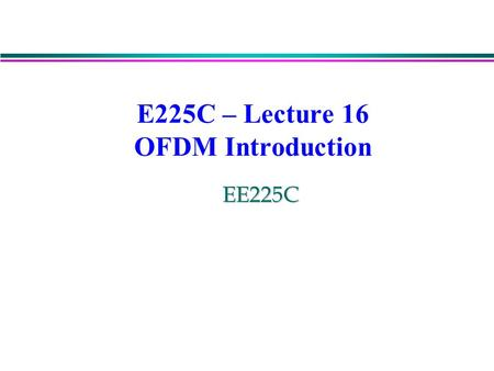 E225C – Lecture 16 OFDM Introduction EE225C. Multipath can be described in two domains: time and frequency. time Sinusoidal signal as input time Sinusoidal.