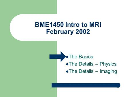 BME1450 Intro to MRI February 2002 The Basics The Details – Physics The Details – Imaging.