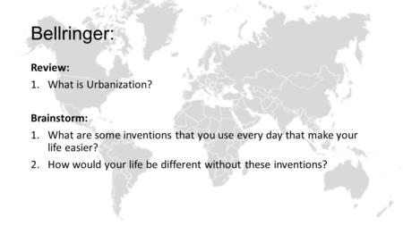 Bellringer: Review: 1.What is Urbanization? Brainstorm: 1.What are some inventions that you use every day that make your life easier? 2.How would your.
