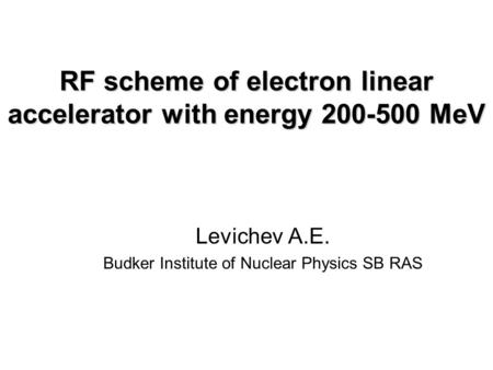RF scheme of electron linear accelerator with energy 200-500 MeV Levichev A.E. Budker Institute of Nuclear Physics SB RAS.