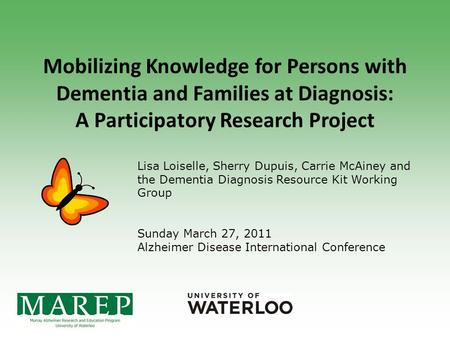 Mobilizing Knowledge for Persons with Dementia and Families at Diagnosis: A Participatory Research Project Lisa Loiselle, Sherry Dupuis, Carrie McAiney.