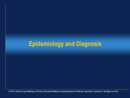 ©1999, Medical Age Publishing, Division of Snyder Healthcare Communications Worldwide, Stamford, Connecticut. All rights reserved. Epidemiology and Diagnosis.