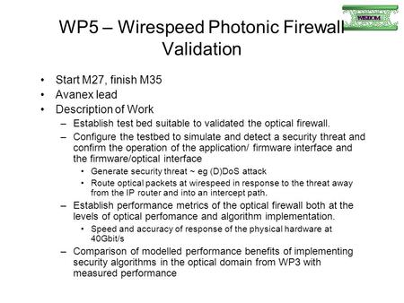 WP5 – Wirespeed Photonic Firewall Validation Start M27, finish M35 Avanex lead Description of Work –Establish test bed suitable to validated the optical.