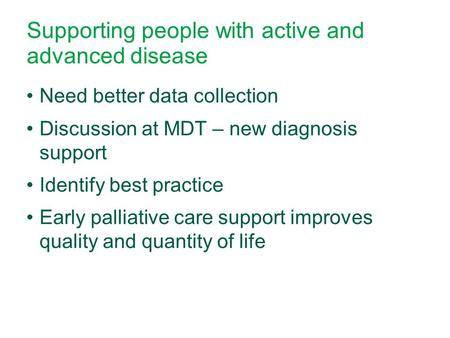 Supporting people with active and advanced disease Need better data collection Discussion at MDT – new diagnosis support Identify best practice Early palliative.