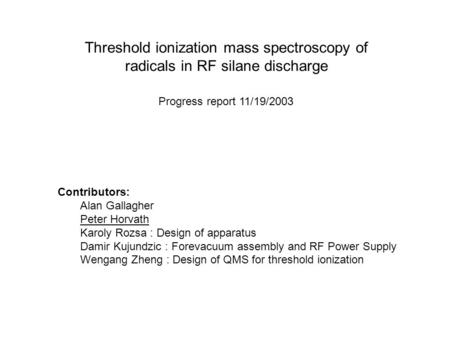 Threshold ionization mass spectroscopy of radicals in RF silane discharge Progress report 11/19/2003 Contributors: Alan Gallagher Peter Horvath Karoly.