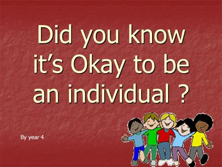 Did you know it's Okay to be an individual ? By year 4.
