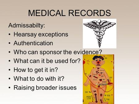 MEDICAL RECORDS Admissabilty: Hearsay exceptions Authentication Who can sponsor the evidence? What can it be used for? How to get it in? What to do with.