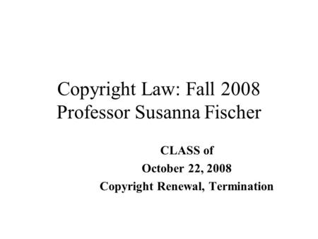 Copyright Law: Fall 2008 Professor Susanna Fischer CLASS of October 22, 2008 Copyright Renewal, Termination.