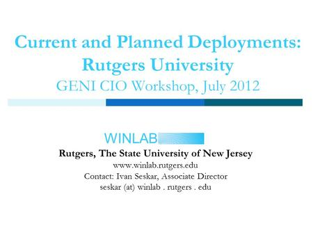 WINLAB Current and Planned Deployments: Rutgers University GENI CIO Workshop, July 2012 Rutgers, The State University of New Jersey www.winlab.rutgers.edu.