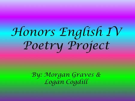 Honors English IV Poetry Project By: Morgan Graves & Logan Cogdill.
