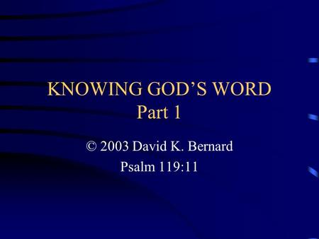 KNOWING GOD'S WORD Part 1 © 2003 David K. Bernard Psalm 119:11.