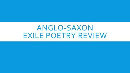 ANGLO-SAXON EXILE POETRY REVIEW. HISTORICAL CONTEXT—EXILE  Because it gives clues about the situation in the time period in which it was written, historical.