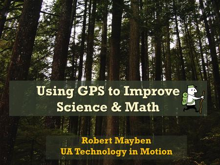 Using GPS to Improve Science & Math Robert Mayben UA Technology in Motion.