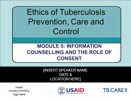 1 [INSERT SPEAKER NAME DATE & LOCATION HERE] Ethics of Tuberculosis Prevention, Care and Control MODULE 5: INFORMATION COUNSELLING AND THE ROLE OF CONSENT.