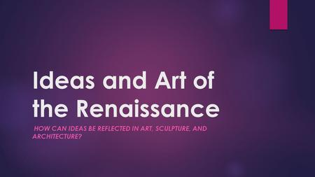 Ideas and Art of the Renaissance HOW CAN IDEAS BE REFLECTED IN ART, SCULPTURE, AND ARCHITECTURE?