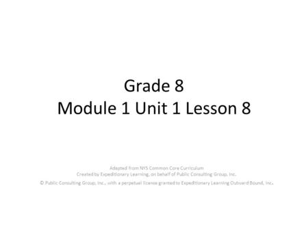 Grade 8 Module 1 Unit 1 Lesson 8 Adapted from NYS Common Core Curriculum Created by Expeditionary Learning, on behalf of Public Consulting Group, Inc.