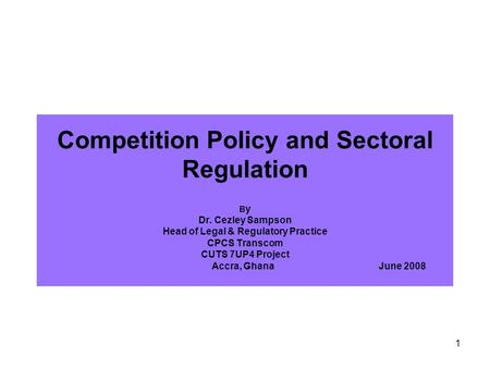 1 Competition Policy and Sectoral Regulation B y Dr. Cezley Sampson Head of Legal & Regulatory Practice CPCS Transcom CUTS 7UP4 Project Accra, Ghana June.