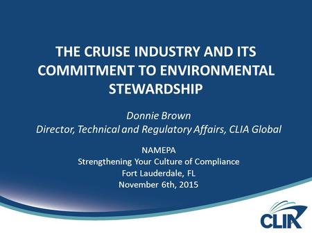 THE CRUISE INDUSTRY AND ITS COMMITMENT TO ENVIRONMENTAL STEWARDSHIP Donnie Brown Director, Technical and Regulatory Affairs, CLIA Global NAMEPA Strengthening.