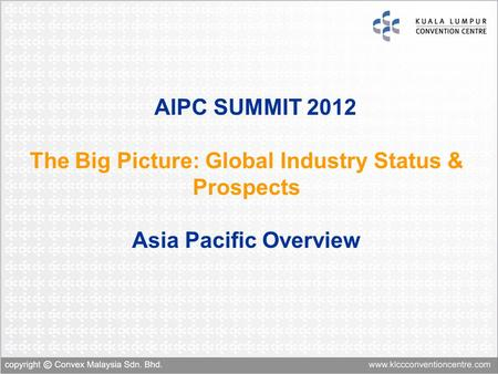 AIPC SUMMIT 2012 The Big Picture: Global Industry Status & Prospects Asia Pacific Overview.