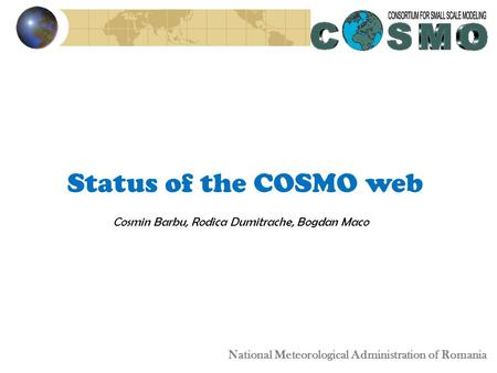 Status of the COSMO web Cosmin Barbu, Rodica Dumitrache, Bogdan Maco National Meteorological Administration of Romania.