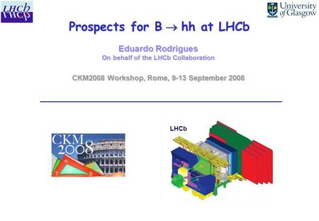 Prospects for B  hh at LHCb Eduardo Rodrigues On behalf of the LHCb Collaboration CKM2008 Workshop, Rome, 9-13 September 2008 LHCb.
