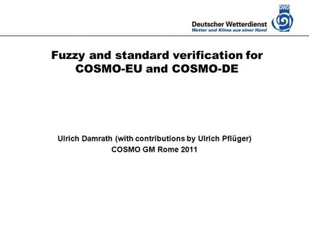 Deutscher Wetterdienst Fuzzy and standard verification for COSMO-EU and COSMO-DE Ulrich Damrath (with contributions by Ulrich Pflüger) COSMO GM Rome 2011.