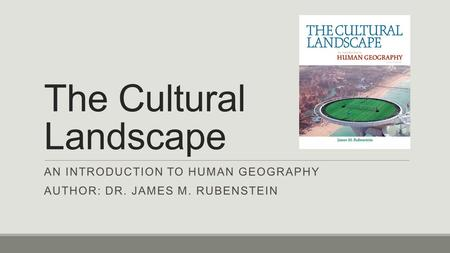 The Cultural Landscape AN INTRODUCTION TO HUMAN GEOGRAPHY AUTHOR: DR. JAMES M. RUBENSTEIN.