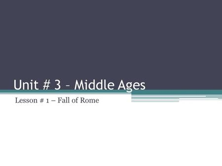 Unit # 3 – Middle Ages Lesson # 1 – Fall of Rome.