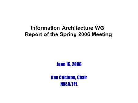 Information Architecture WG: Report of the Spring 2006 Meeting June 16, 2006 Dan Crichton, Chair NASA/JPL.