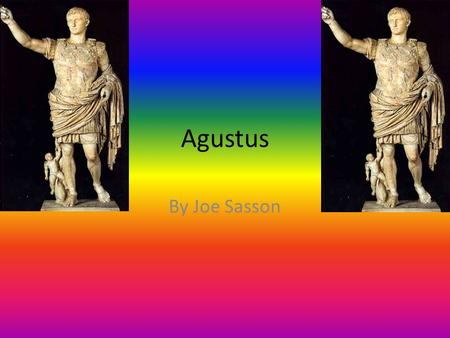 Agustus By Joe Sasson. The Beginning Augustus was born Gaius Octavius on 23 September 63 BC in Rome. In 43 BC his great- uncle, Julius Caesar, was assassinated.