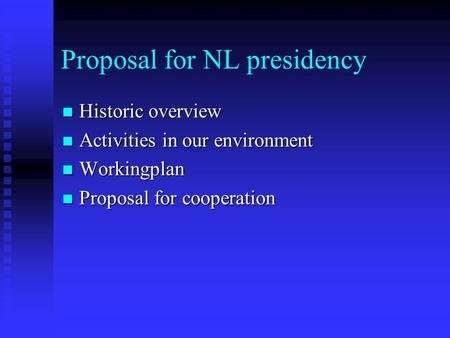 Proposal for NL presidency Historic overview Historic overview Activities in our environment Activities in our environment Workingplan Workingplan Proposal.