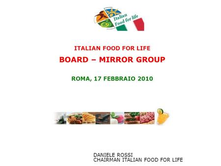 ITALIAN FOOD FOR LIFE BOARD – MIRROR GROUP ROMA, 17 FEBBRAIO 2010 DANIELE ROSSI CHAIRMAN ITALIAN FOOD FOR LIFE.