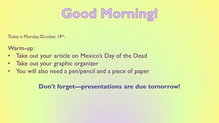 Today is Monday, October 19 th. Warm-up: Take out your article on Mexico's Day of the Dead Take out your graphic organizer You will also need a pen/pencil.