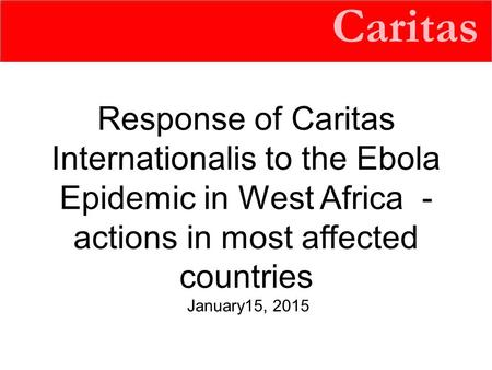 Caritas Response of Caritas Internationalis to the Ebola Epidemic in West Africa - actions in most affected countries January15, 2015.