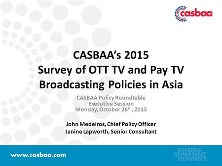 CASBAA's 2015 Survey of OTT TV and Pay TV Broadcasting Policies in Asia CASBAA Policy Roundtable Executive Session Monday, October 26 th, 2015 John Medeiros,