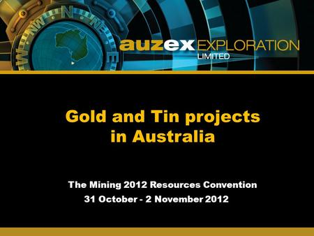 Gold and Tin projects in Australia The Mining 2012 Resources Convention 31 October - 2 November 2012.