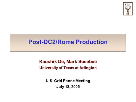 Post-DC2/Rome Production Kaushik De, Mark Sosebee University of Texas at Arlington U.S. Grid Phone Meeting July 13, 2005.