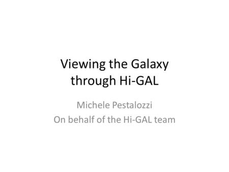 Viewing the Galaxy through Hi-GAL Michele Pestalozzi On behalf of the Hi-GAL team.