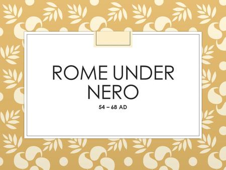 ROME UNDER NERO 54 – 68 AD. In his first few years of rule he was considered a good and generous ruler. He… o Eliminated capital punishment o Lowered.