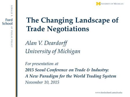 Www.fordschool.umich.edu The Changing Landscape of Trade Negotiations Alan V. Deardorff University of Michigan For presentation at 2015 Seoul Conference.